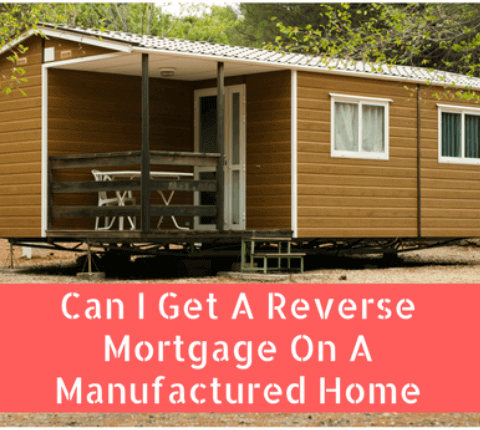 Can I Get A Reverse Mortgage On A Manufactured Home