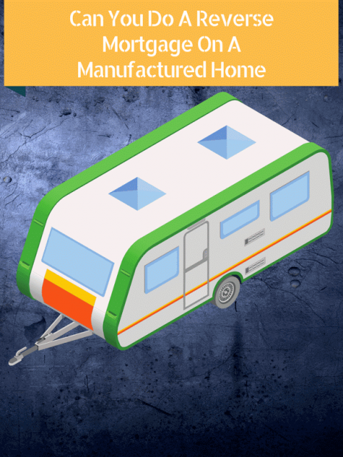 Can You Do A Reverse Mortgage On A Manufactured Home