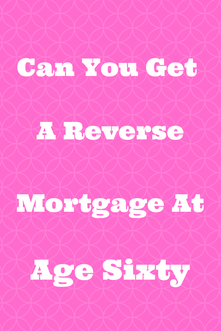 Can You Get A Reverse Mortgage At Age 60